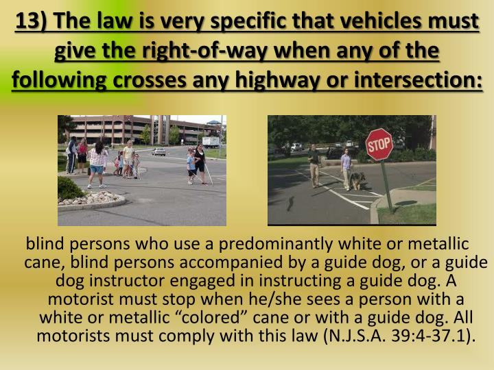13) The law is very specific that vehicles must give the right-of-way when any of the following crosses any highway or intersection: