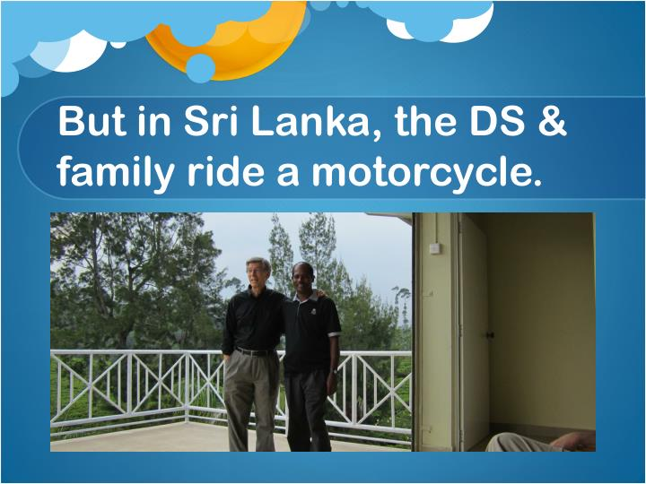 But in Sri Lanka, the DS & family ride a motorcycle.