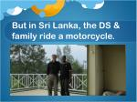 but in sri lanka the ds family ride a motorcycle