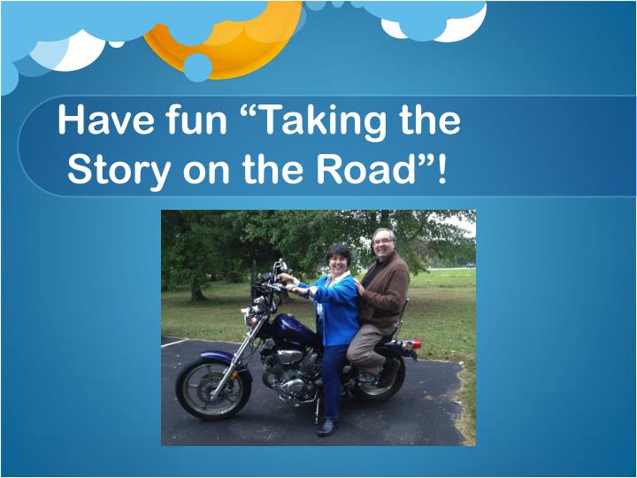 Have fun taking the story on the road