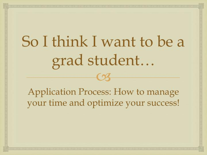So I think I want to be a grad student…