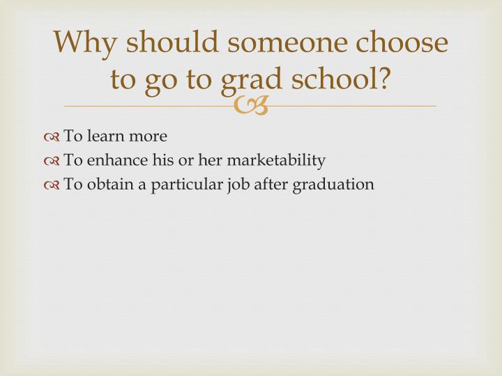 Why should someone choose to go to grad school?