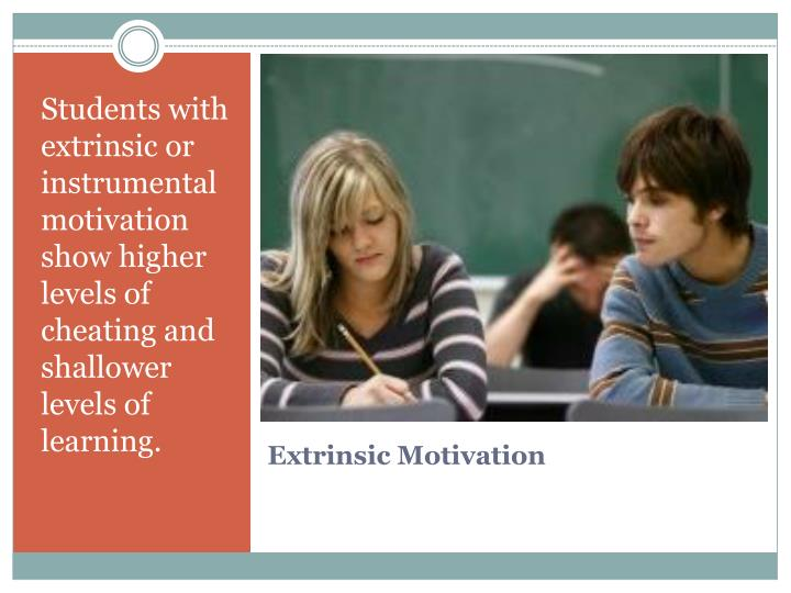 Students with extrinsic or instrumental motivation show higher levels of cheating and shallower levels of learning.