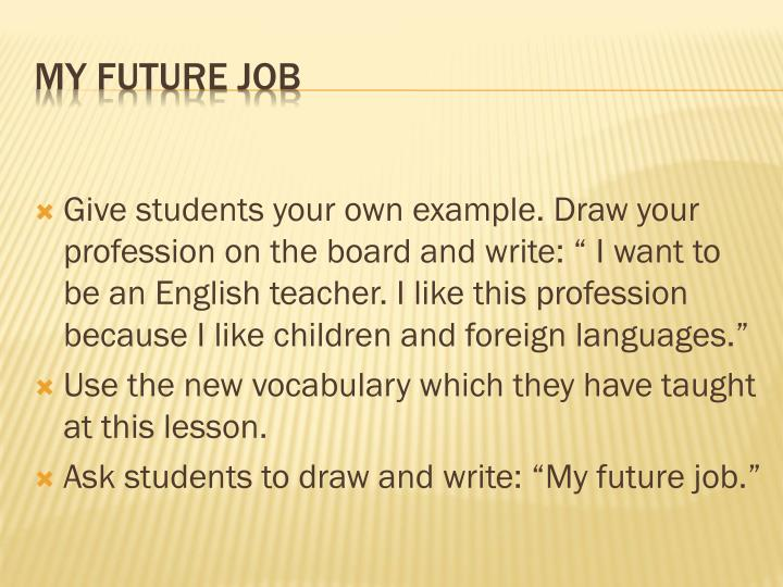 "Give students your own example. Draw your profession on the board and write: "" I want to be an English teacher. I like this profession because I like children and foreign languages."""