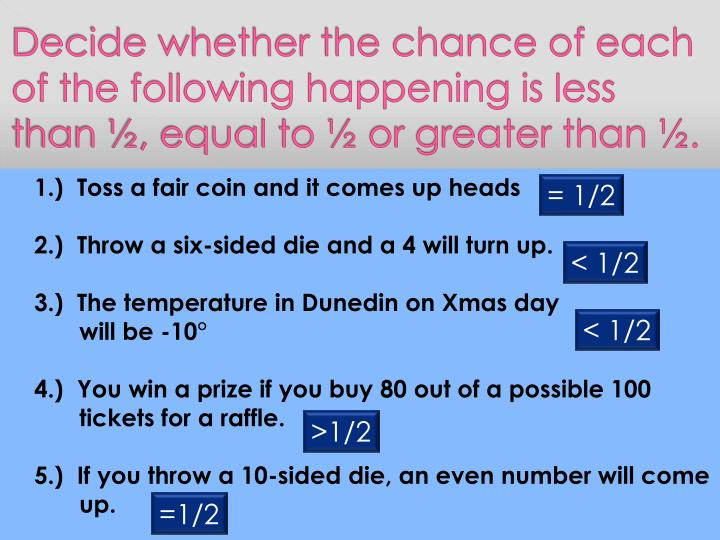 Decide whether the chance of each of the following happening is less than ½, equal to ½ or greater than ½.