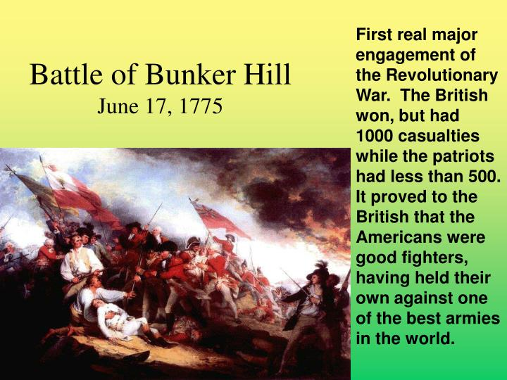 First real major engagement of the Revolutionary War.  The British won, but had 1000 casualties while the patriots had less than 500.  It proved to the British that the Americans were good fighters, having held their own against one of the best armies in the world.