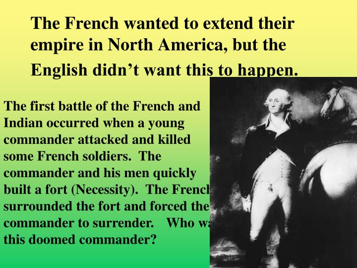 The French wanted to extend their empire in North America, but the English didn't want this to happen.