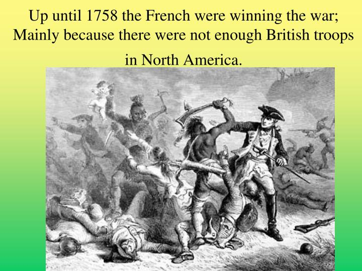 Up until 1758 the French were winning the war;  Mainly because there were not enough British troops in North America.