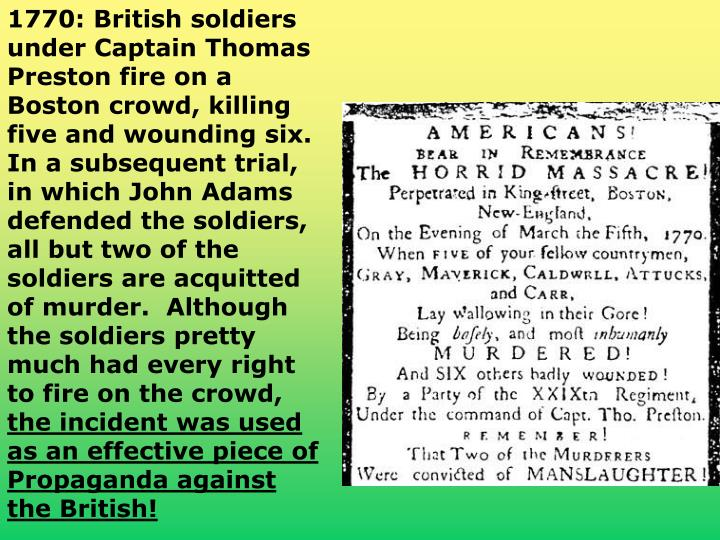 1770: British soldiers under Captain Thomas Preston fire on a Boston crowd, killing five and wounding six. In a subsequent trial, in which John Adams defended the soldiers, all but two of the soldiers are acquitted of murder.