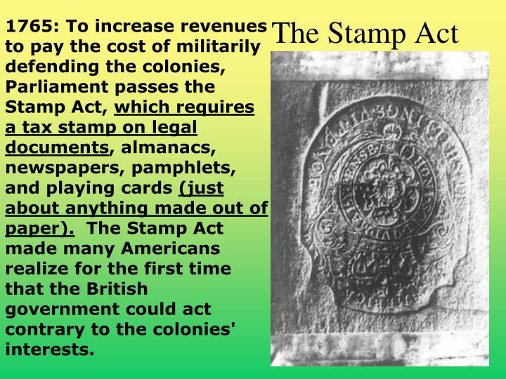 1765: To increase revenues to pay the cost of militarily defending the colonies, Parliament passes the Stamp Act,
