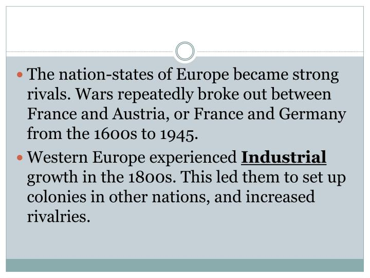 The nation-states of Europe became strong rivals. Wars repeatedly broke out between France and Austria, or France and Germany from the 1600s to 1945.