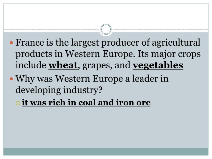France is the largest producer of agricultural products in Western Europe. Its major crops include