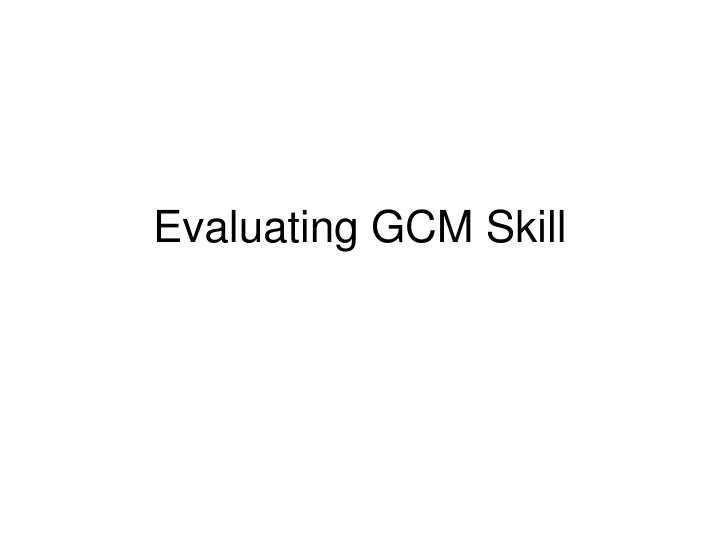 Evaluating GCM Skill