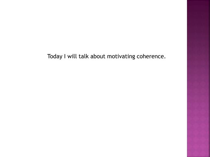 Today I will talk about motivating coherence.