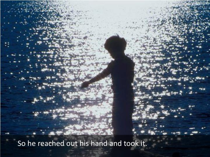 So he reached out his hand and took it.