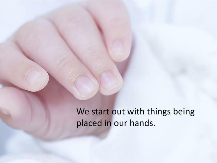 We start out with things being placed in our hands.