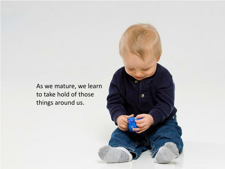 As we mature, we learn to take hold of those things around us.