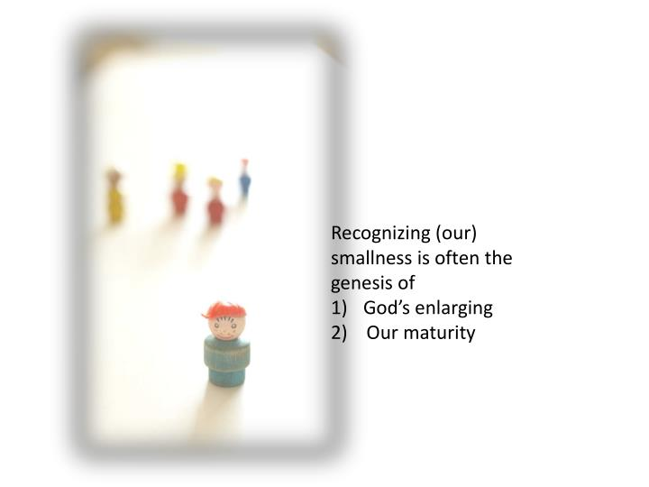 Recognizing (our) smallness is often the genesis of