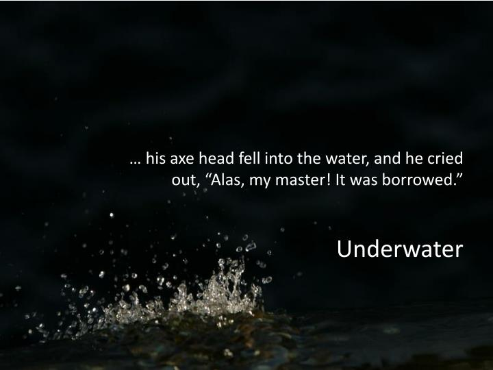 """… his axe head fell into the water, and he cried out, """"Alas, my master! It was borrowed."""""""