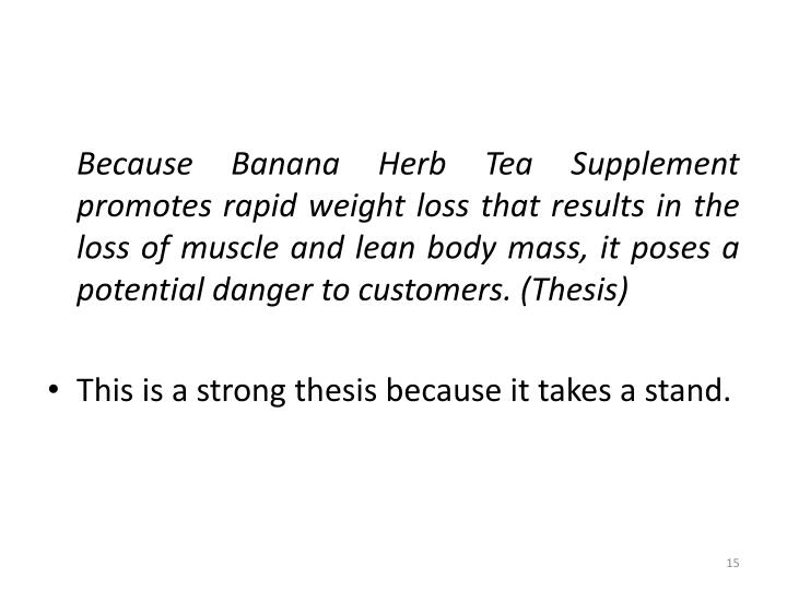 Because Banana Herb Tea Supplement promotes rapid weight loss that results in the loss of muscle and lean body mass, it poses a potential danger to customers. (