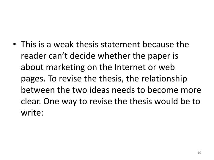 This is a weak thesis statement because the reader can't decide whether the paper is about marketing on the Internet or web pages. To revise the thesis, the relationship between the two ideas needs to become more clear. One way to revise the thesis would be to write: