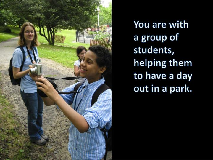 You are with a group of students, helping them to have a day out in a park.