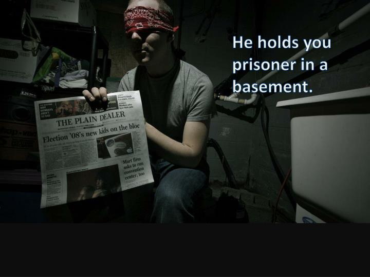 He holds you prisoner in a basement.