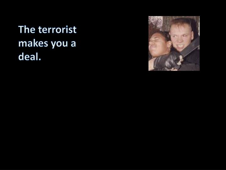 The terrorist makes you a deal.