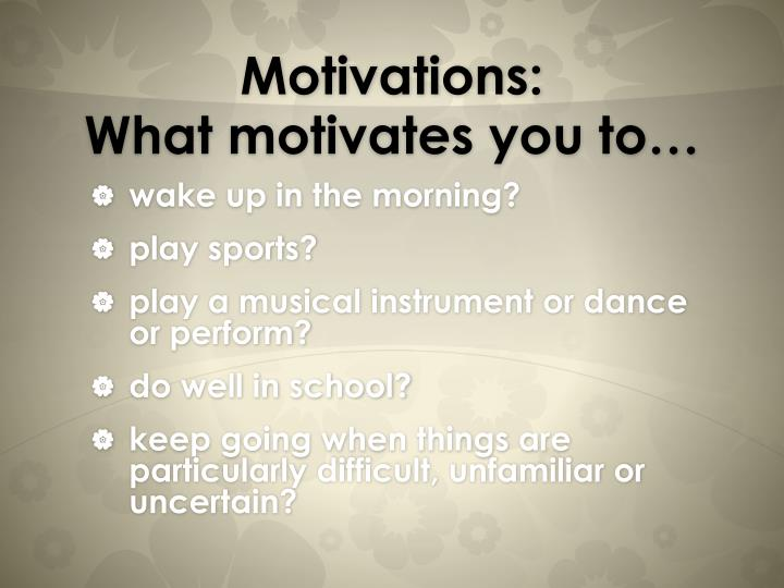 Motivations what motivates you to