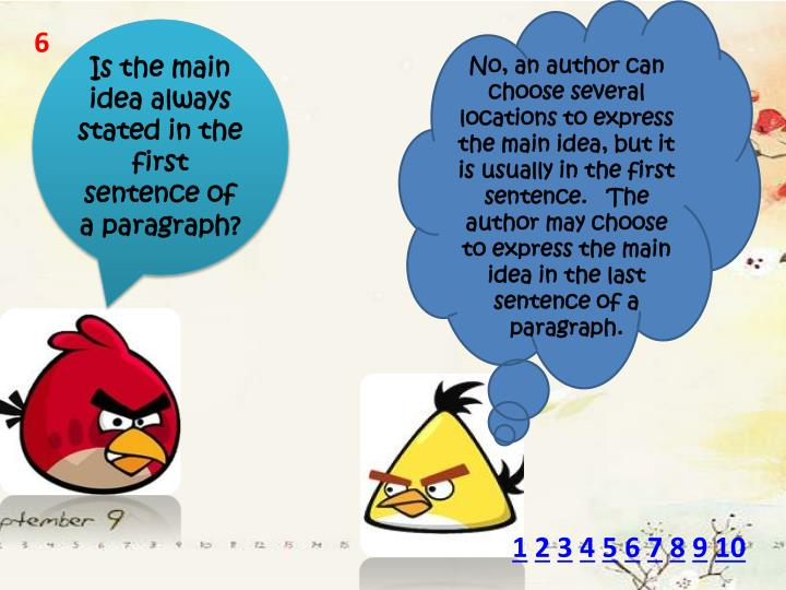 No, an author can choose several locations to express the main idea, but it is usually in the first sentence. The author may choose to express the main idea in the last sentence of a paragraph.