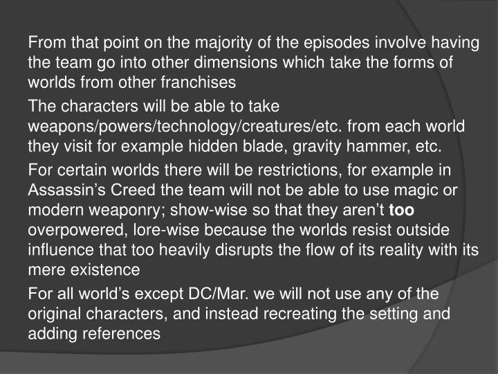 From that point on the majority of the episodes involve having the team go into other dimensions which take the forms of worlds from other franchises