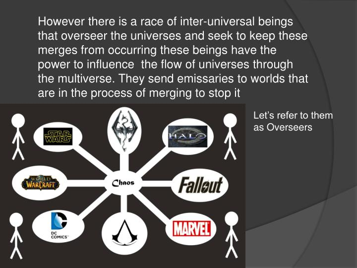However there is a race of inter-universal beings that overseer the universes and seek to keep these merges from occurring these beings have the power to influence  the flow of universes through the multiverse. They send emissaries to worlds that are in the process of merging to stop it