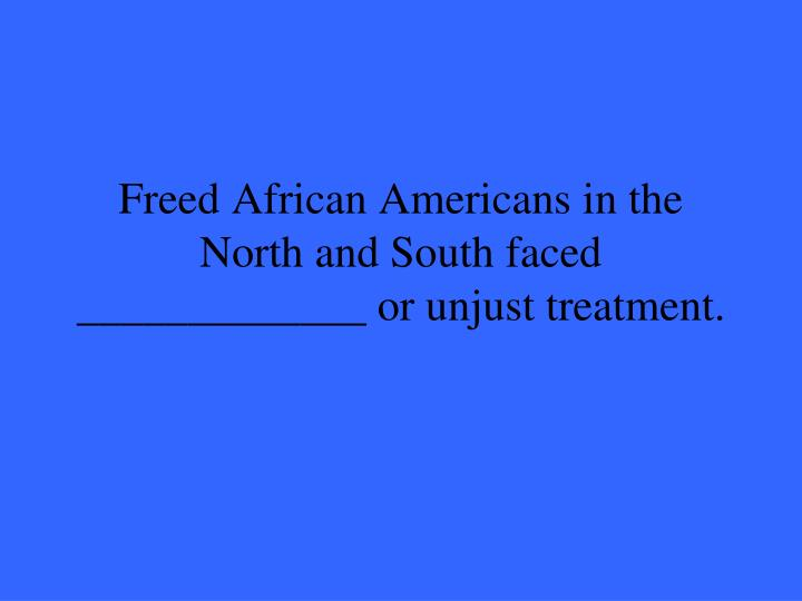 Freed African Americans in the North and South faced _____________ or unjust treatment