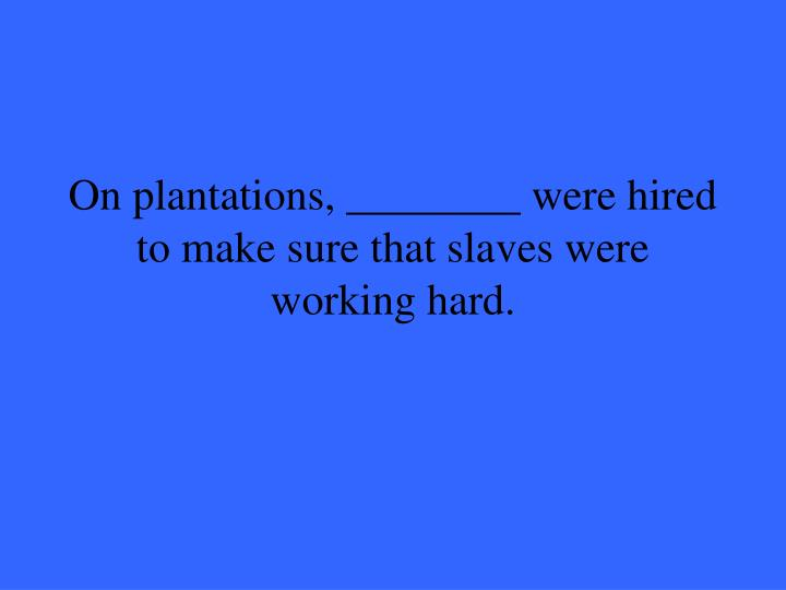 On plantations, ________ were hired to make sure that slaves were working hard.