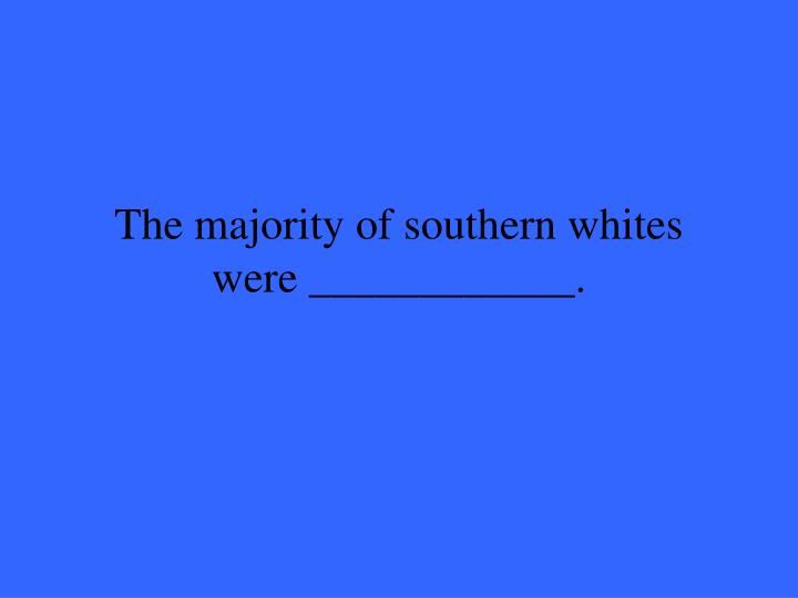 The majority of southern whites were ____________.