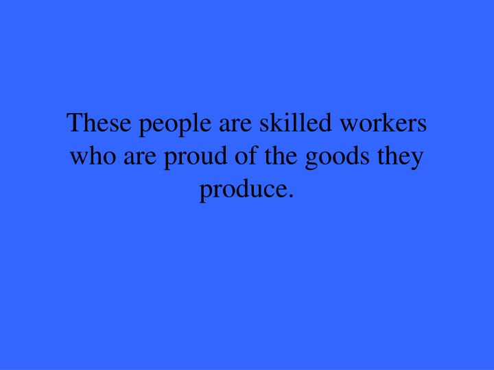 These people are skilled workers who are proud of the goods they produce.