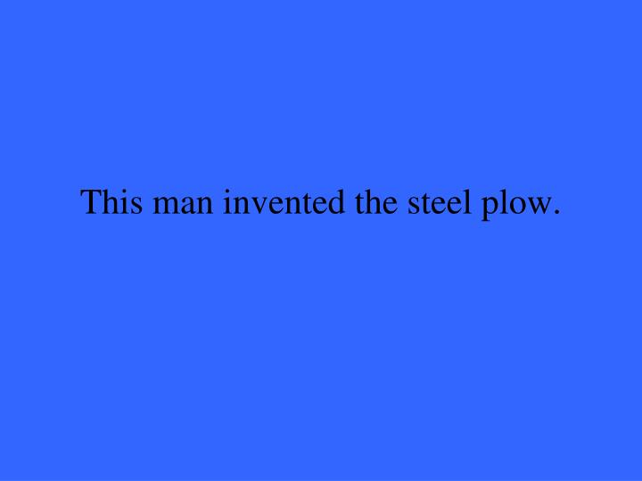 This man invented the steel plow.