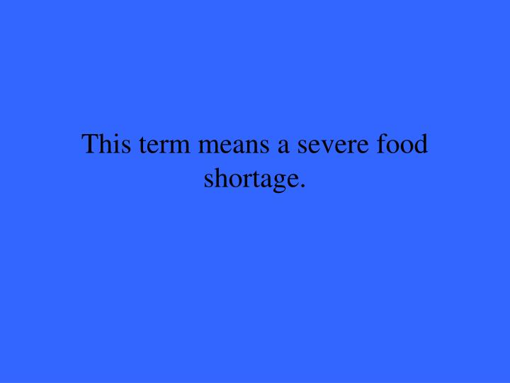 This term means a severe food shortage.