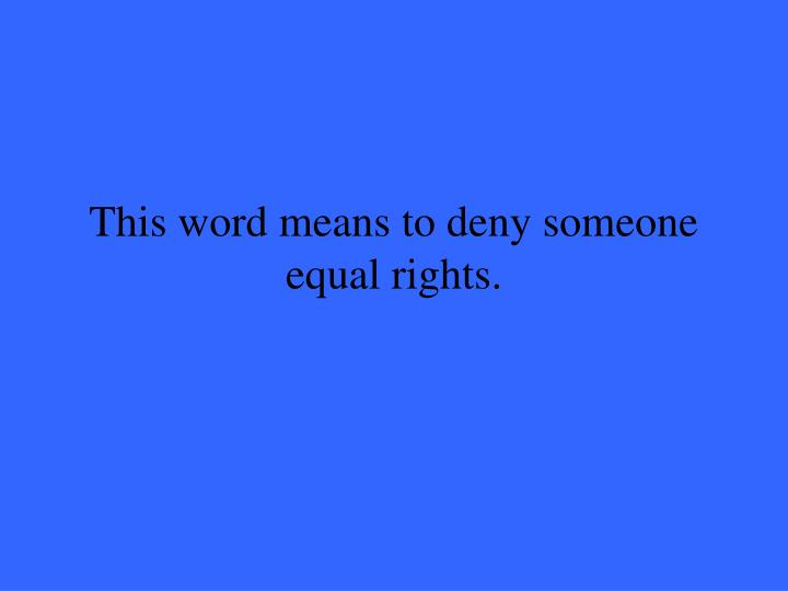This word means to deny someone equal rights.