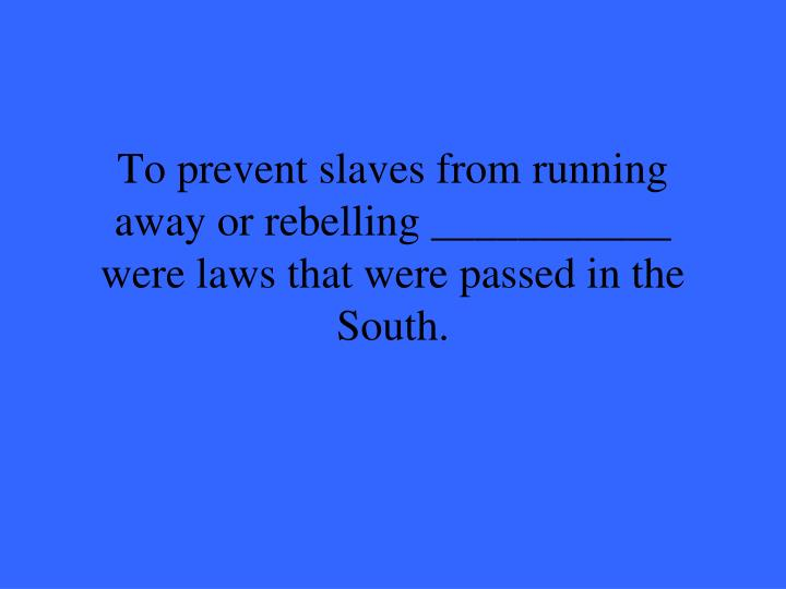 To prevent slaves from running away or rebelling ___________ were laws that were passed in the South.