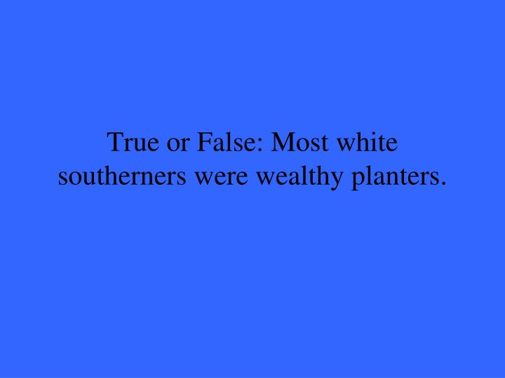 True or False: Most white southerners were wealthy planters.