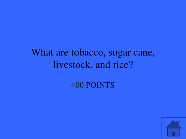 What are tobacco, sugar cane, livestock, and rice?