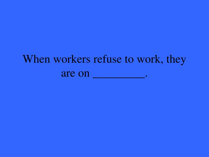 When workers refuse to work, they are on _________.