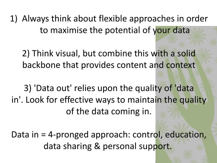 Always think about flexible approaches in order to maximise the potential of your data