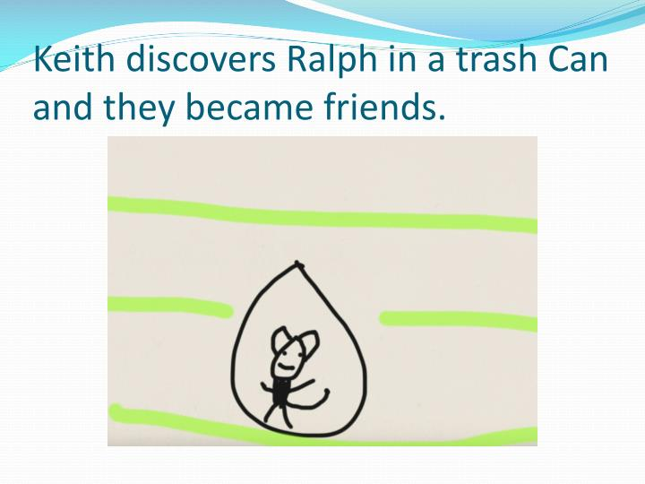 Keith discovers Ralph in a trash Can and they became friends.
