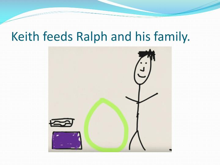 Keith feeds Ralph and his family.