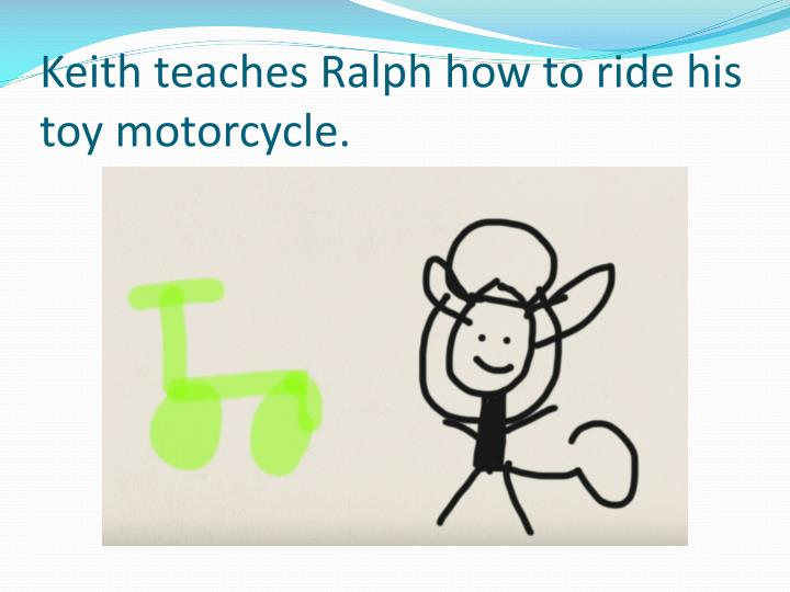 Keith teaches Ralph how to ride his toy motorcycle.