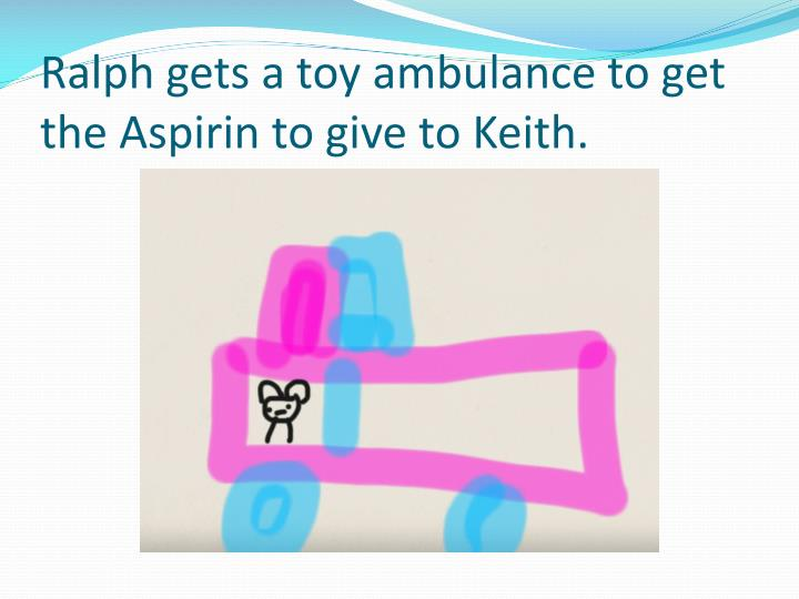 Ralph gets a toy ambulance to get the Aspirin to give to Keith.