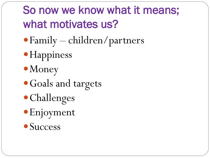 So now we know what it means; what motivates us?