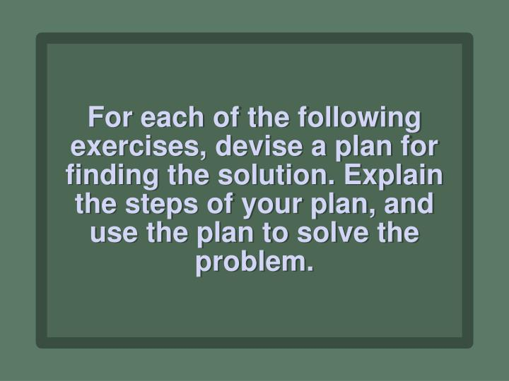For each of the following exercises, devise a plan for finding the solution. Explain the steps of your plan, and use the plan to solve the problem.
